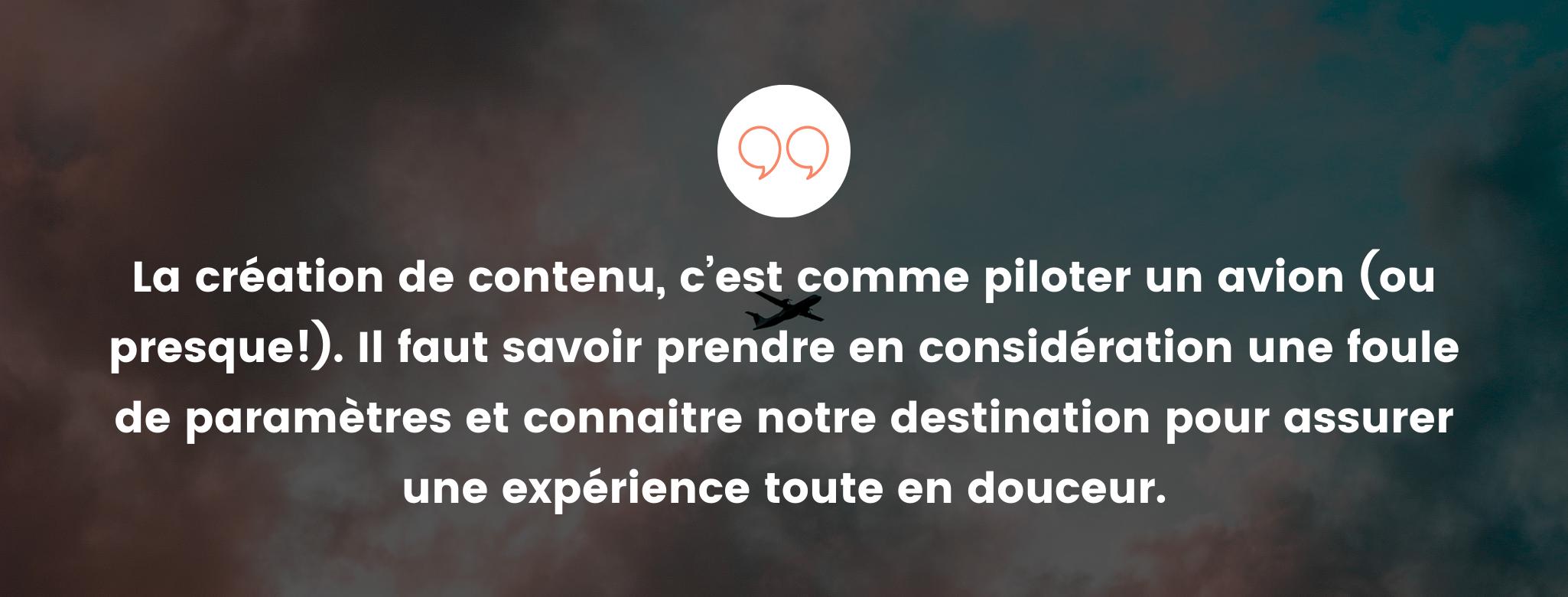 La création de contenu, c'est comme piloter un avion (ou presque!). Il faut savoir prendre en considération une foule de paramètres et connaitre notre destination pour assurer une expérience toute en douceur.